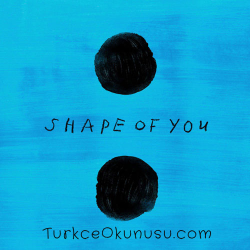 Turkce-Okunusu-Ed-Sheeran-Shape-Of-You